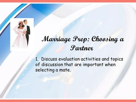 Marriage Prep: Choosing a Partner 1. Discuss evaluation activities and topics of discussion that are important when selecting a mate.