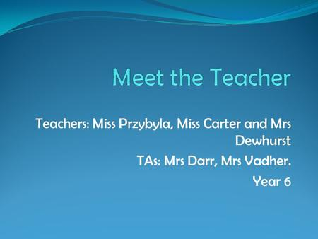 Teachers: Miss Przybyla, Miss Carter and Mrs Dewhurst TAs: Mrs Darr, Mrs Vadher. Year 6.