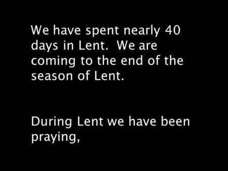 We have spent nearly 40 days in Lent. We are coming to the end of the season of Lent. During Lent we have been praying,