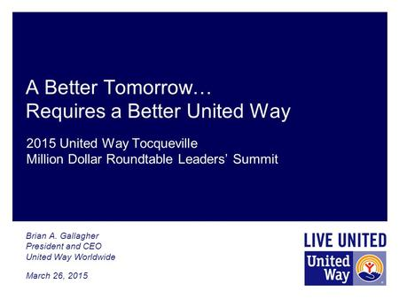 A Better Tomorrow… Requires a Better United Way Brian A. Gallagher President and CEO United Way Worldwide March 26, 2015 2015 United Way Tocqueville Million.