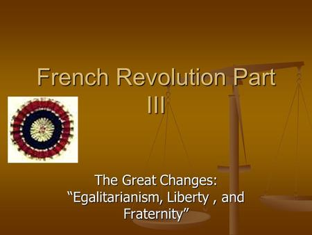 "French Revolution Part III The Great Changes: ""Egalitarianism, Liberty, and Fraternity"""