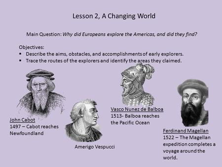 Lesson 2, A Changing World Main Question: Why did Europeans explore the Americas, and did they find? Objectives:  Describe the aims, obstacles, and accomplishments.