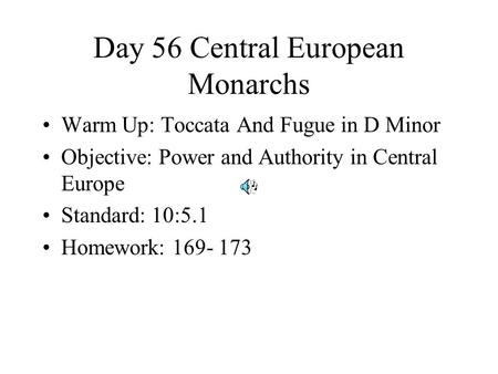 Day 56 Central European Monarchs Warm Up: Toccata And Fugue in D Minor Objective: Power and Authority in Central Europe Standard: 10:5.1 Homework: 169-