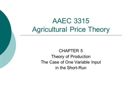 AAEC 3315 Agricultural Price Theory CHAPTER 5 Theory of Production The Case of One Variable Input in the Short-Run.