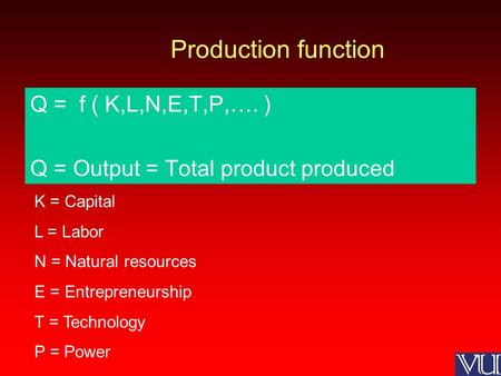 Production function Q = f ( K,L,N,E,T,P,…. ) Q = Output = Total product produced K = Capital L = Labor N = Natural resources E = Entrepreneurship T = Technology.