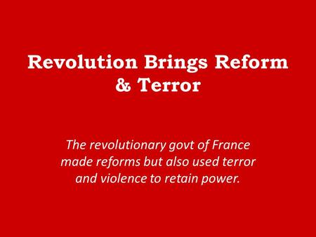 Revolution Brings Reform & Terror The revolutionary govt of France made reforms but also used terror and violence to retain power.
