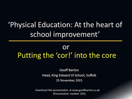 Geoff Barton Head, King Edward VI School, Suffolk 25 November, 2015 'Physical Education: At the heart of school improvement' Download this presentation.