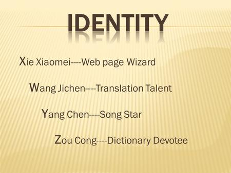 X ie Xiaomei----Web page Wizard W ang Jichen----Translation Talent Y ang Chen----Song Star Z ou Cong----Dictionary Devotee.