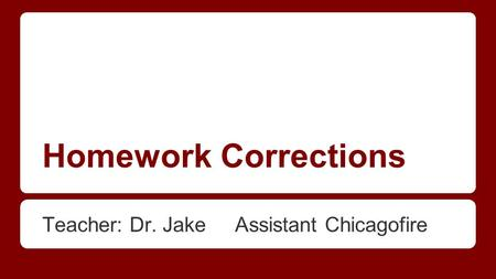 Homework Corrections Teacher: Dr. Jake Assistant Chicagofire.