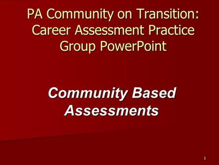 1 PA Community on Transition: Career Assessment Practice Group PowerPoint Community Based Assessments.