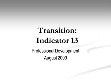 Transition: Indicator 13 Professional Development August 2009.
