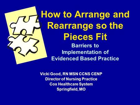 How to Arrange and Rearrange so the Pieces Fit Barriers to Implementation of Evidenced Based Practice Vicki Good, RN MSN CCNS CENP Director of Nursing.