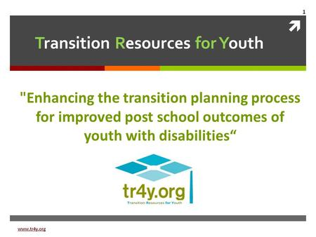 " Transition Resources for Youth Enhancing the transition planning process for improved post school outcomes of youth with disabilities"" www.tr4y.org."