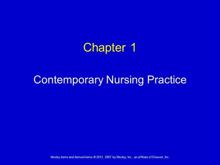 1 Mosby items and derived items © 2011, 2007 by Mosby, Inc., an affiliate of Elsevier, Inc. Chapter 1 Contemporary Nursing Practice.