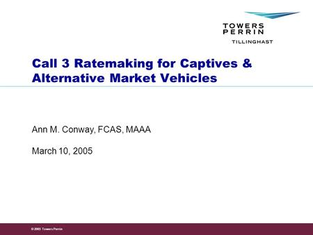 © 2005 Towers Perrin March 10, 2005 Ann M. Conway, FCAS, MAAA Call 3 Ratemaking for Captives & Alternative Market Vehicles.