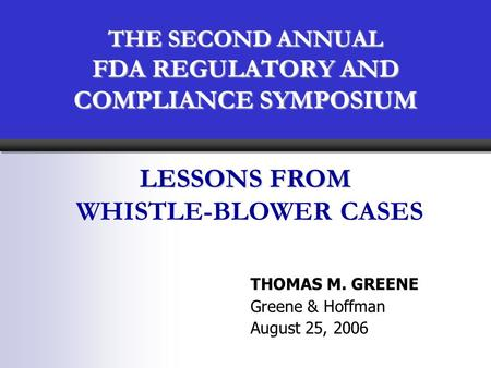 THE SECOND ANNUAL FDA REGULATORY AND COMPLIANCE SYMPOSIUM THOMAS M. GREENE Greene & Hoffman August 25, 2006 LESSONS FROM WHISTLE-BLOWER CASES.