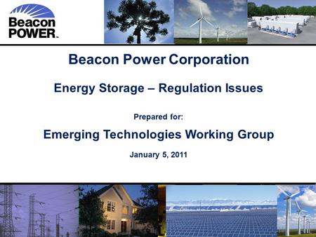 1 1 Beacon Power Corporation Energy Storage – Regulation Issues Prepared for: Emerging Technologies Working Group January 5, 2011.