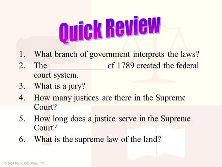 © 2004 Plano ISD, Plano, TX 1.What branch of government interprets the laws? 2.The _____________ of 1789 created the federal court system. 3.What is a.