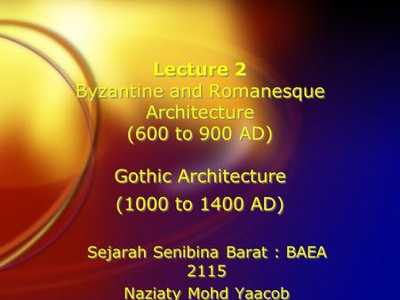 Lecture 2 Byzantine and Romanesque Architecture (600 to 900 AD) Gothic Architecture (1000 to 1400 AD) Sejarah Senibina Barat : BAEA 2115 Naziaty Mohd Yaacob.