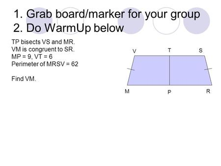 1. Grab board/marker for your group 2. Do WarmUp below V S T M P R TP bisects VS and MR. VM is congruent to SR. MP = 9, VT = 6 Perimeter of MRSV = 62 Find.