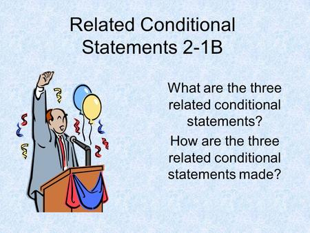 Related Conditional Statements 2-1B What are the three related conditional statements? How are the three related conditional statements made?