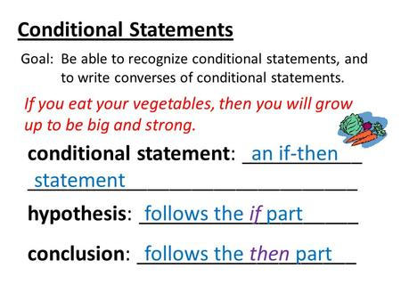 Conditional Statements Goal: Be able to recognize conditional statements, and to write converses of conditional statements. If you eat your vegetables,