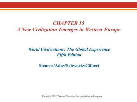 CHAPTER 15 A New Civilization Emerges in Western Europe World Civilizations: The Global Experience Fifth Edition Stearns/Adas/Schwartz/Gilbert Copyright.