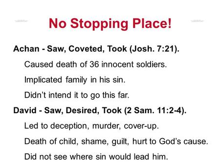 No Stopping Place! Achan - Saw, Coveted, Took (Josh. 7:21). Caused death of 36 innocent soldiers. Implicated family in his sin. Didn't intend it to go.