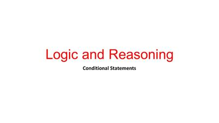 Logic and Reasoning Conditional Statements. Logic The use and study of valid reasoning. When studying mathematics it is important to have the ability.