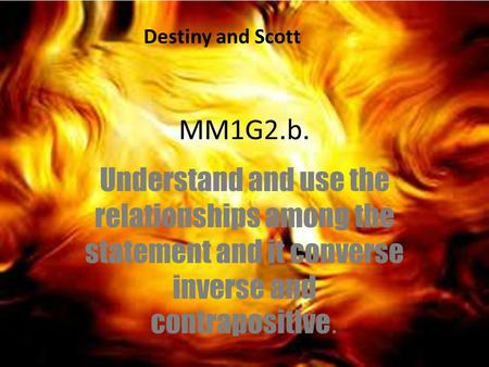 MM1G2.b. Understand and use the relationships among the statement and it converse inverse and contrapositive. Destiny and Scott.