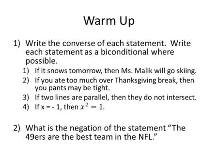Warm Up. Writing the negation of each statement. 1)The m<XYZ is greater than 60. 2)Tuesday is not Friday. 3)<ABC is obtuse.