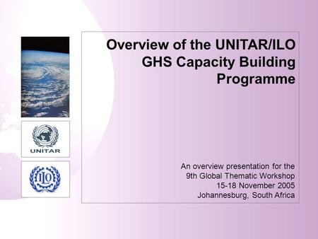 Overview of the UNITAR/ILO GHS Capacity Building Programme An overview presentation for the 9th Global Thematic Workshop 15-18 November 2005 Johannesburg,