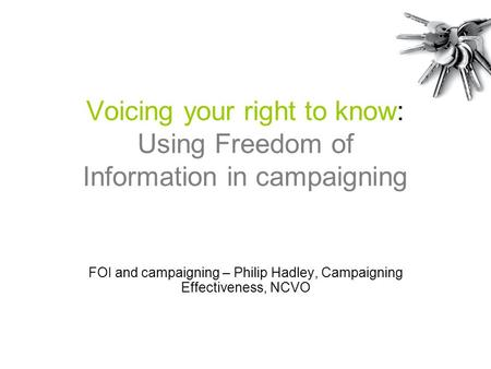 Voicing your right to know: Using Freedom of Information in campaigning FOI and campaigning – Philip Hadley, Campaigning Effectiveness, NCVO.