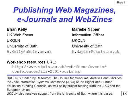 Publishing Web Magazines, e-Journals and WebZines Brian KellyMarieke Napier UK Web FocusInformation OfficerUKOLNUniversity of Bath