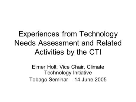 Experiences from Technology Needs Assessment and Related Activities by the CTI Elmer Holt, Vice Chair, Climate Technology Initiative Tobago Seminar – 14.