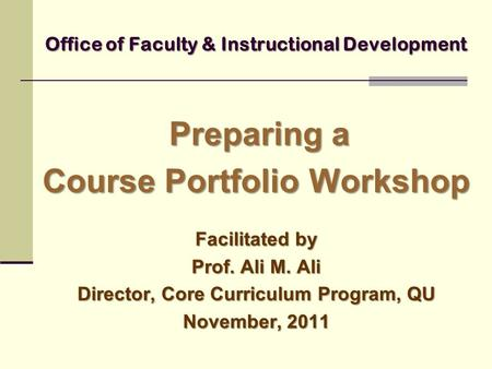 Office of Faculty & Instructional Development Preparing a Course Portfolio Workshop Facilitated by Prof. Ali M. Ali Director, Core Curriculum Program,