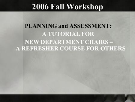 2006 Fall Workshop PLANNING and ASSESSMENT: A TUTORIAL FOR NEW DEPARTMENT CHAIRS – A REFRESHER COURSE FOR OTHERS.