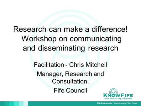 Fife Partnership…Strengthening Fife's Future Research can make a difference! Workshop on communicating and disseminating research Facilitation - Chris.