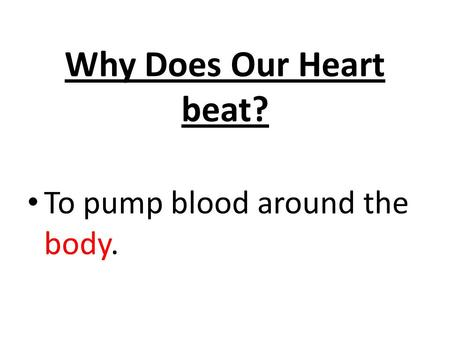 Why Does Our Heart beat? To pump blood around the body.