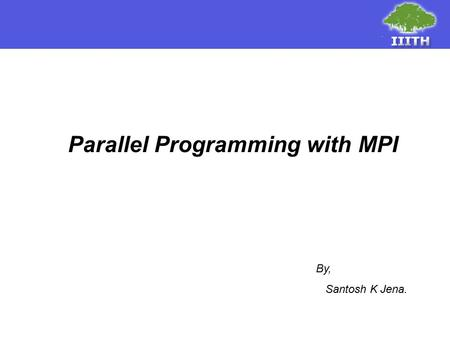 Parallel Programming with MPI By, Santosh K Jena..