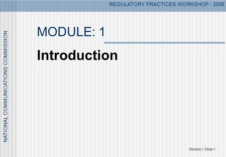 REGULATORY PRACTICES WORKSHOP - 2006 Module 1 Slide 1 NATIONAL COMMUNICATIONS COMMISSION MODULE: 1 Introduction.