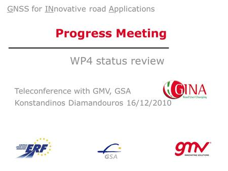 Progress Meeting WP4 status review Teleconference with GMV, GSA Konstandinos Diamandouros 16/12/2010 GNSS for INnovative road Applications.