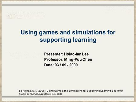 Using games and simulations for supporting learning Presenter: Hsiao-lan Lee Professor: Ming-Puu Chen Date: 03 / 09 / 2009 de Freitas, S. I. (2006). Using.