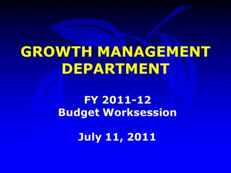 GROWTH MANAGEMENT DEPARTMENT FY 2011-12 Budget Worksession July 11, 2011.