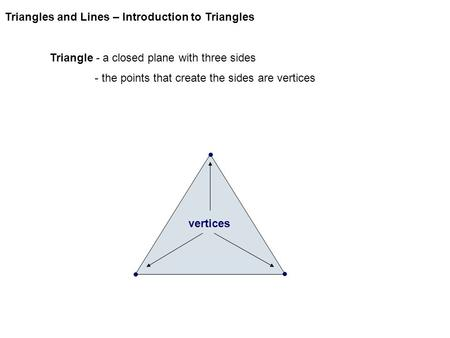 Triangles and Lines – Introduction to Triangles Triangle - a closed plane with three sides - the points that create the sides are vertices vertices.