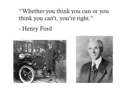 """Whether you think you can or you think you can't, you're right."" - Henry Ford."