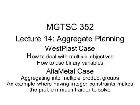 MGTSC 352 Lecture 14: Aggregate Planning WestPlast Case H ow to deal with multiple objectives How to use binary variables AltaMetal Case Aggregating into.