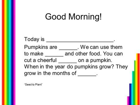 Good Morning! Today is ______________________. Pumpkins are ______. We can use them to make ______ and other food. You can cut a cheerful ______ on a pumpkin.