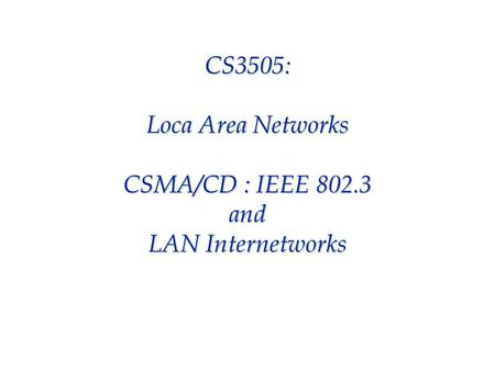 CS3505: Loca Area Networks CSMA/CD : IEEE 802.3 and LAN Internetworks.