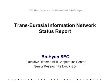 Trans-Eurasia Information Network Status Report Bo-Hyun SEO Executive Director, APII Cooperation Center Senior Research Fellow, KISDI 2003 APAN Conference,